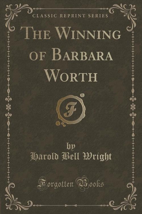 The Winning of Barbara Worth (Classic Reprint) Wright Harold Bell