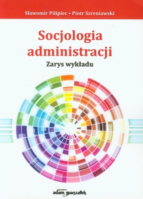 Socjologia administracji Pilipiec Sławomir, Szreniawski Piotr
