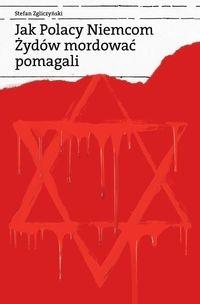 Jak Polacy Niemcom Żydów mordować pomagali Zgliczyński Stefan