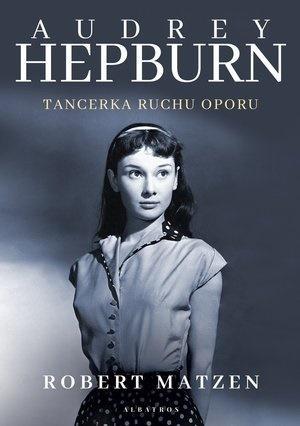 Audrey Hepburn. Tancerka ruchu oporu Robert Matzen