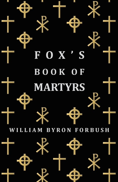 Fox's Book of Martyrs - A History of the Lives, Sufferings and Triumphant Deaths of the Early Christian and Protestant Martyrs Forbush William Byron