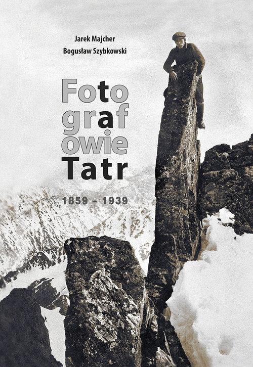 Fotografowie Tatr 1859-1939 Majcher Jarek, Szybkowski  Bogusław