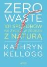 Zero waste. 101 sposobów na życie w zgodzie z naturą Kellogg Kathryn