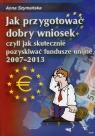 Jak przygotować dobry wniosek czyli jak skutecznie pozyskiwać fundusze unijne 2007-2013 + CD