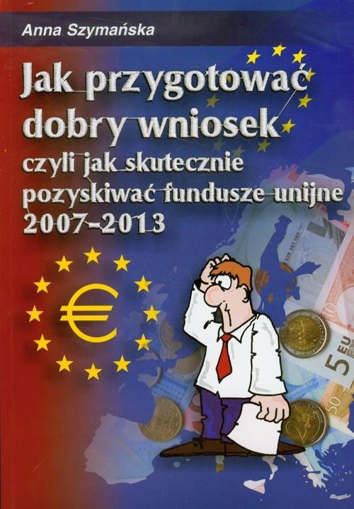 Jak przygotować dobry wniosek czyli jak skutecznie pozyskiwać fundusze unijne 2007-2013 + CD Szymańska Anna