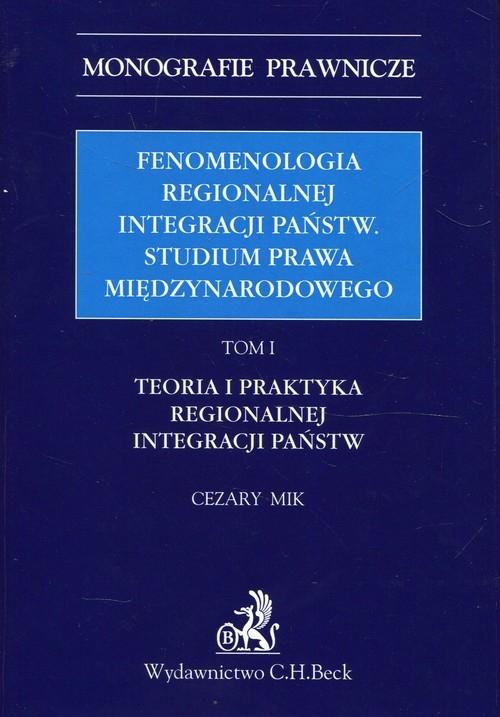 Fenomenologia regionalnej integracji państw Studium prawa międzynarodowego Tom 1 Mik Cezary