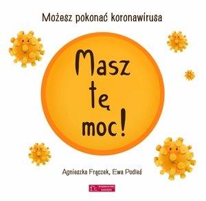 Masz tę moc! Możesz pokonać koronawirusa Ewa Podleś (pomysł i ilustr.), Agnieszka Frączek