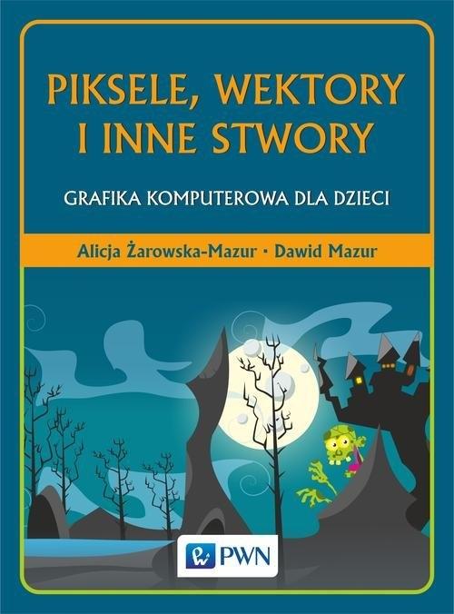Piksele, wektory i inne stwory Żarowska-Mazur Alicja, Mazur Dawid
