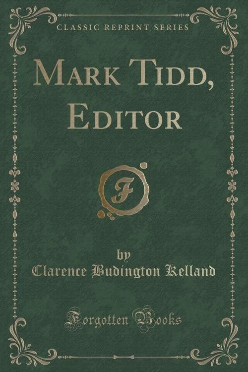 Mark Tidd, Editor (Classic Reprint) Kelland Clarence Budington