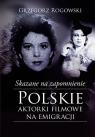 Skazane na zapomnienie Polskie aktorki filmowe na emigracji Rogowski Grzegorz, Pieńkowski Michał
