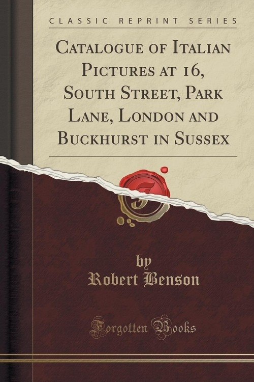 Catalogue of Italian Pictures at 16, South Street, Park Lane, London and Buckhurst in Sussex (Classic Reprint) Benson Robert