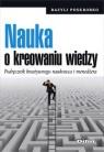 Nauka o kreowaniu wiedzyPodręcznik kreatywnego naukowca i menedżera Poskrobko Bazyli