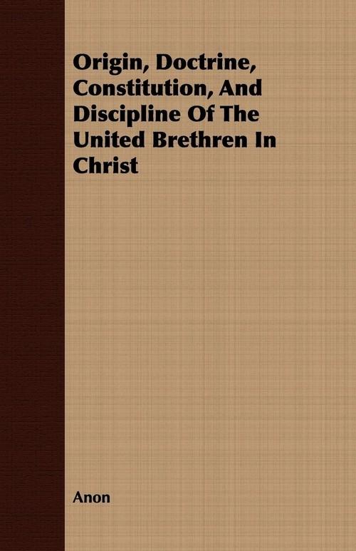 Origin, Doctrine, Constitution, And Discipline Of The United Brethren In Christ Anon