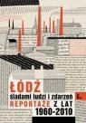 Łódź śladami ludzi i zdarzeń Reportaże z lat 1960-2013