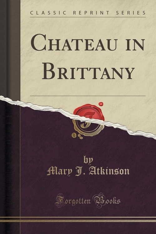 Chateau in Brittany (Classic Reprint) Atkinson Mary J.