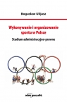 Wykonywanie i organizowanie sportu w Polsce Studium administracyjno-prawne Ulijasz Bogusław
