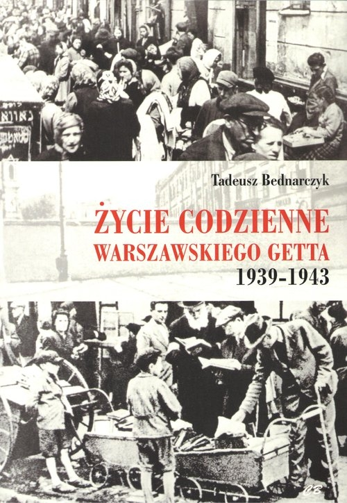 Życie codzienne warszawskiego getta 1939-1943 Bednarczyk Tadeusz