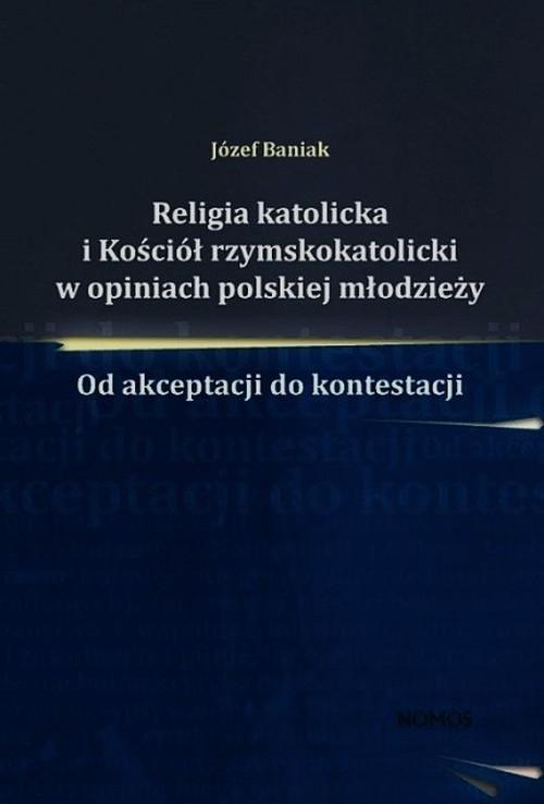 Religia katolicka i Kościół rzymskokatolicki w opiniach polskiej młodzieży Baniak Józef