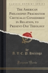 The American Philosophy Pragmatism Critically Considered in Relation, to Present-Day Theology (Classic Reprint)