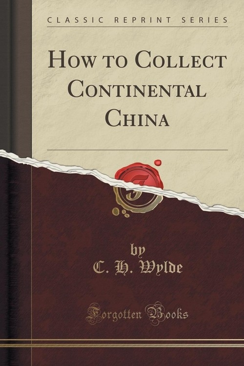 How to Collect Continental China (Classic Reprint) Wylde C. H.
