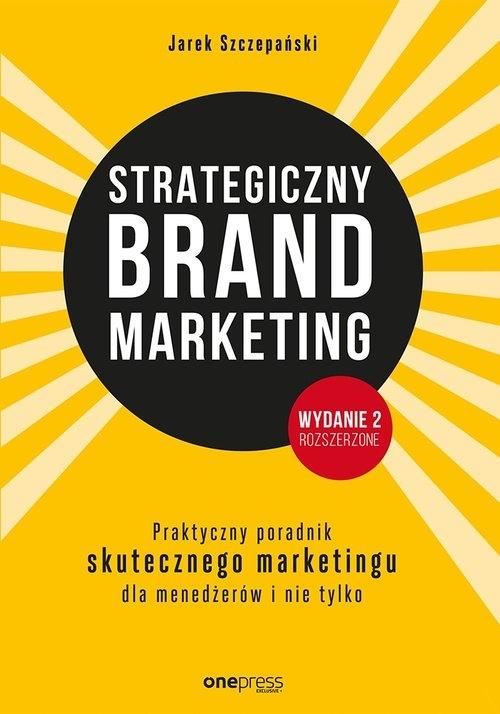 Strategiczny brand marketing Praktyczny przewodnik skutecznego marketingu dla menedżerów i nie tylk Szczepański Jarek