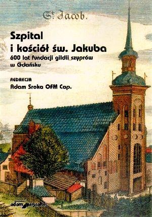 Szpital i kościół Św. Jakuba 600 lat fundacji gildii szyprów w Gdańsku Adam Sroka