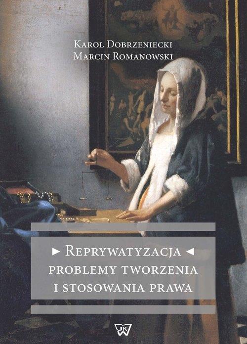 Reprywatyzacja Problemy tworzenia i stosowania prawa Dobrzeniecki Karol, Romanowski Marcin