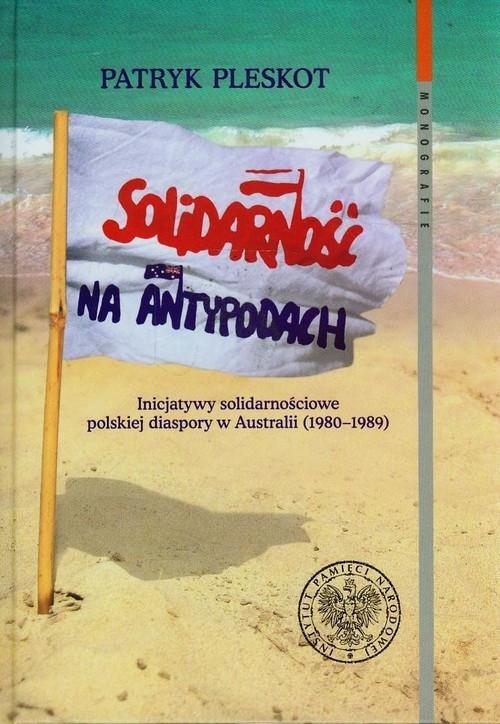Solidarność na Antypodach. Inicjatywy solidarnościowe polskiej diaspory w Australii (1980-1989) - Pleskot Patryk - książka