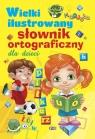 Wielki ilustrowany słownik ortograficzny dla dzieci Praca zbiorowa