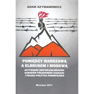 Pomiędzy Warszawą a Elbrusem i Moskwą SZYMANOWICZ ADAM