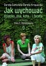 Jak wychować dziecko psa kota i faceta Sumińska Dorota, Krzywicka Dorota, Stanisławska Irena A.