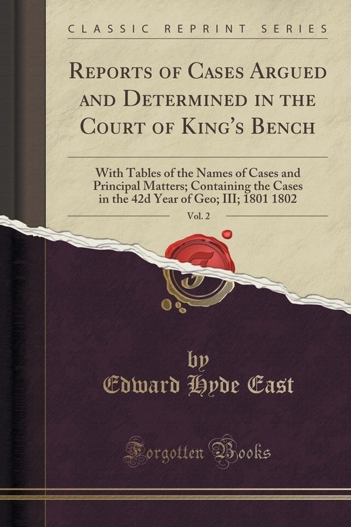 Reports of Cases Argued and Determined in the Court of King's Bench, Vol. 2 East Edward Hyde