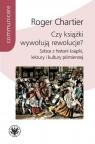 Czy książki wywołują rewolucje? Szkice z historii książki, lektury i Chartier Roger