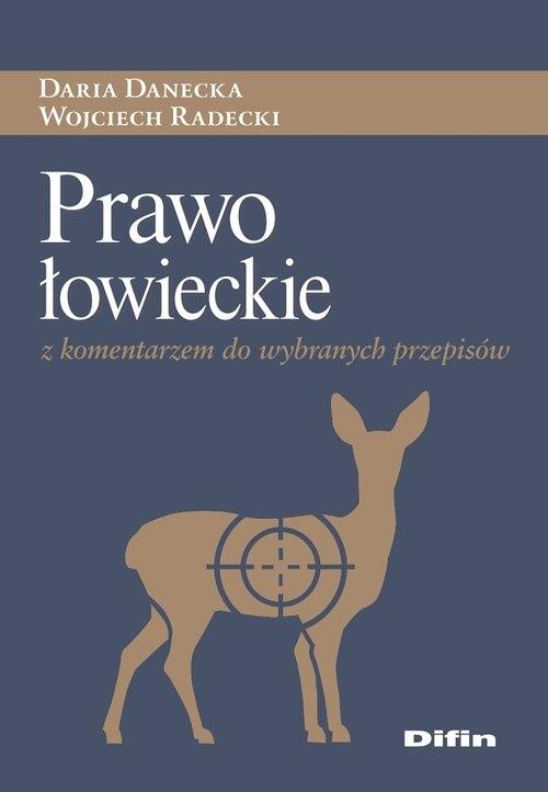 Prawo łowieckie z komentarzem do wybranych przepisów Danecka Daria, Radecki Wojciech