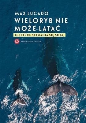 Wieloryb nie może latać O sztuce stawania się sobą Lucado Max