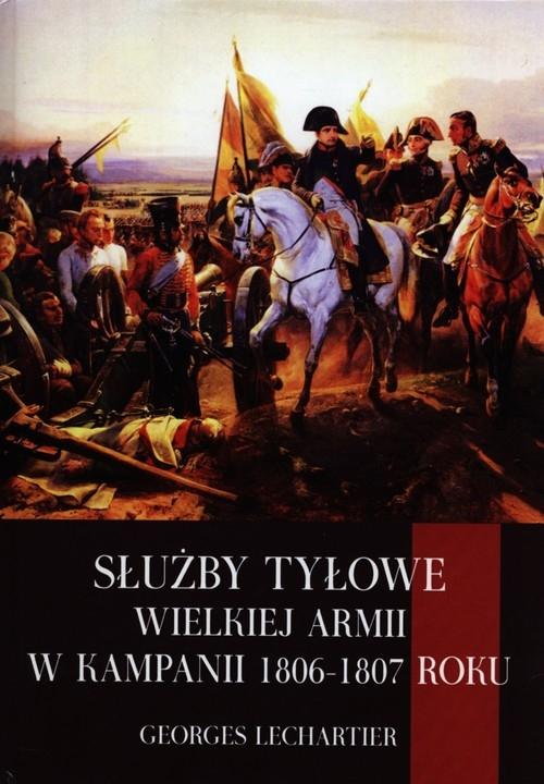 Służby tyłowe Wielkiej Armii w kampanii 1806-1807 roku Lechartier Georges
