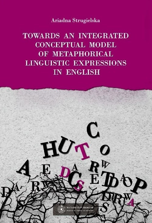 Towards an integrated conceptual model of metaphorical linguistic expressions in English Strugielska Ariadna
