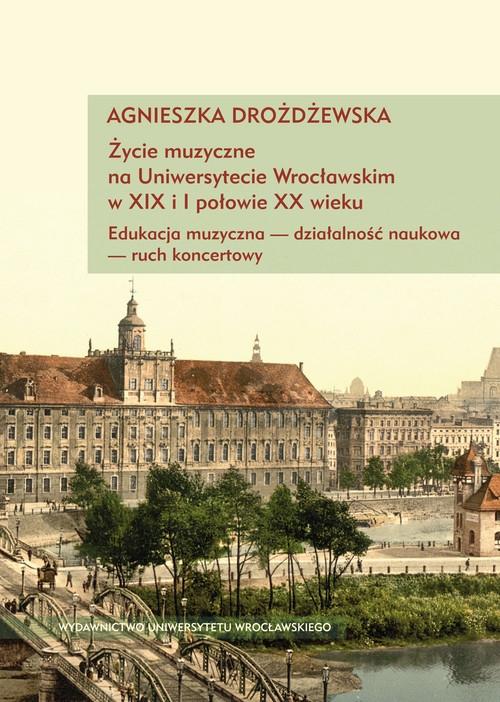 Życie muzyczne na Uniwersytecie Wrocławskim w XIX i I połowie XX wieku z płytą CD Drożdżewska Agnieszka