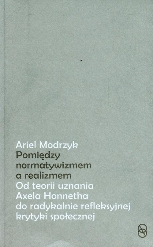 Pomiędzy normatywizmem a realizmem. Od teorii uznania Axela Honnetha do radykalnie refleksyjnej krytyki społecznej Ariel Modrzyk