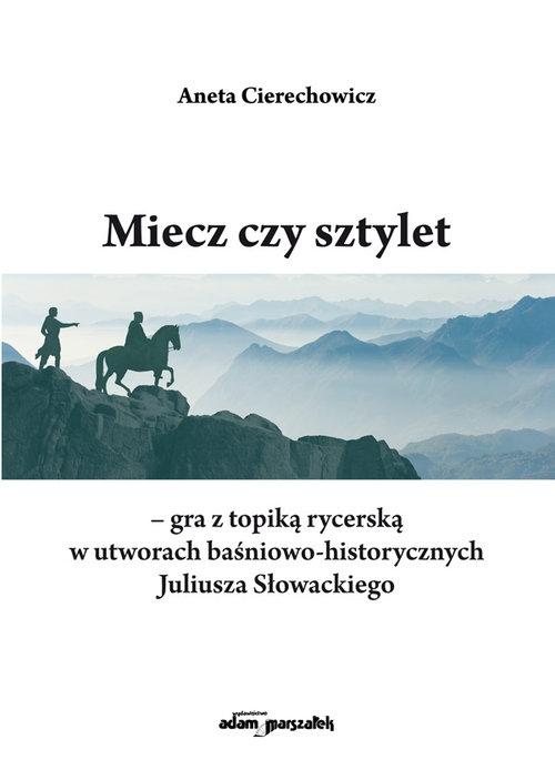 Miecz czy sztylet-gra z topiką rycerską w utworach baśniowo-historycznych Juliusza Słowackiego Cierechowicz Aneta