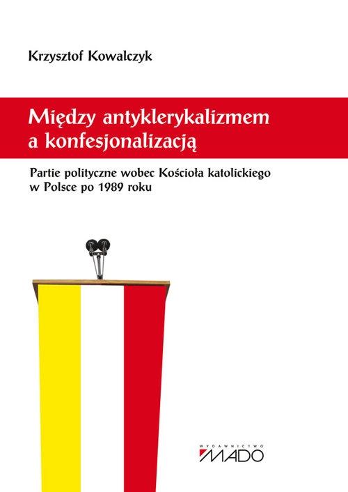 Między antyklerykalizmem a konfesjonalizacją Kowalczyk Krzysztof
