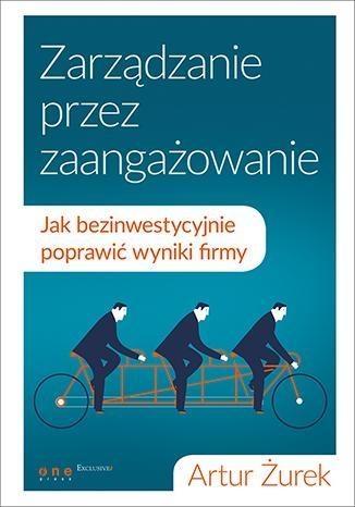 Zarządzanie przez zaangażowanie Jak bezinwestycyjnie poprawić wyniki firmy Żurek Artur