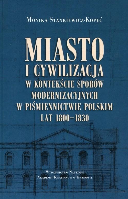 Miasto i cywilizacja w kontekście sporów modernizacyjnych w piśmiennictwie polskim lat 1800-1830 Stankiewicz-Lopeć Monika