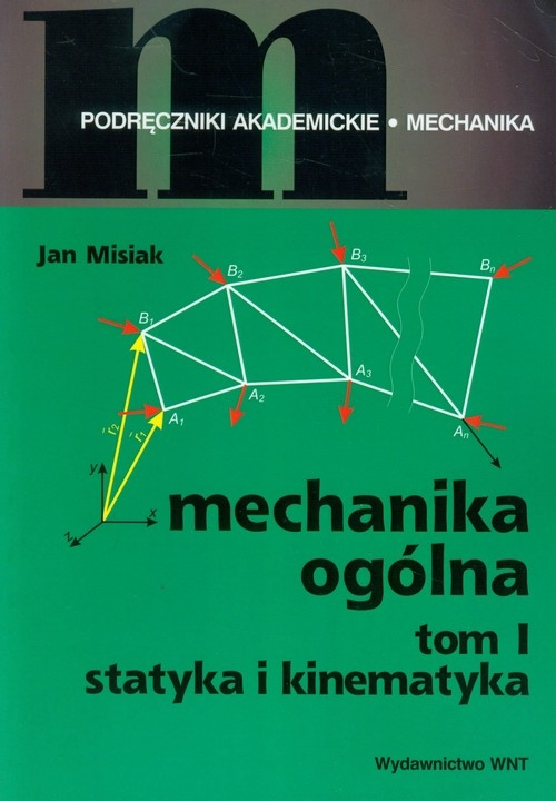 Mechanika ogólna Tom 1 Statyka i kinematyka Misiak Jan