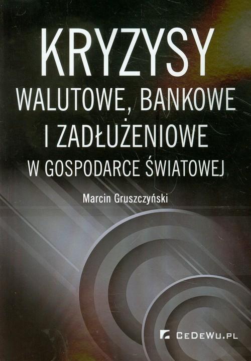 Kryzysy walutowe bankowe i zadłużeniowe w gospodarce światowej Gruszczyński Marcin