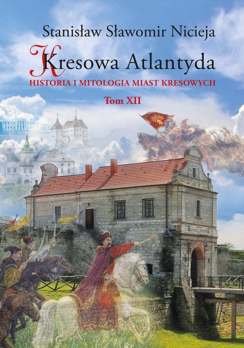 Kresowa Atlantyda Historia i mitologia miast kresowych Tom XII Nicieja Stanisław Sławomir
