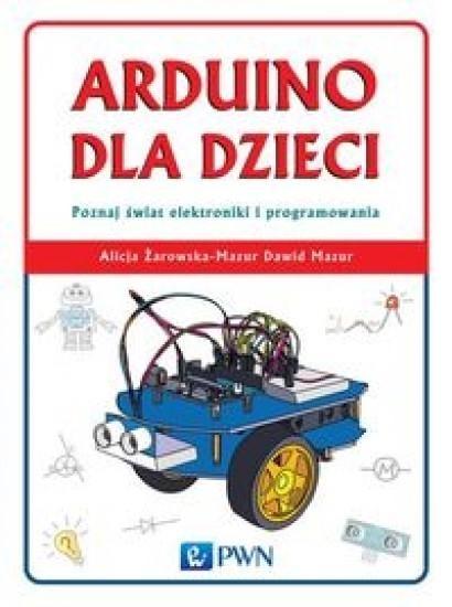 Arduino dla dzieci. Poznaj  świat elektroniki i programowania Żarowska-Mazur Alicja, Mazur Dawid