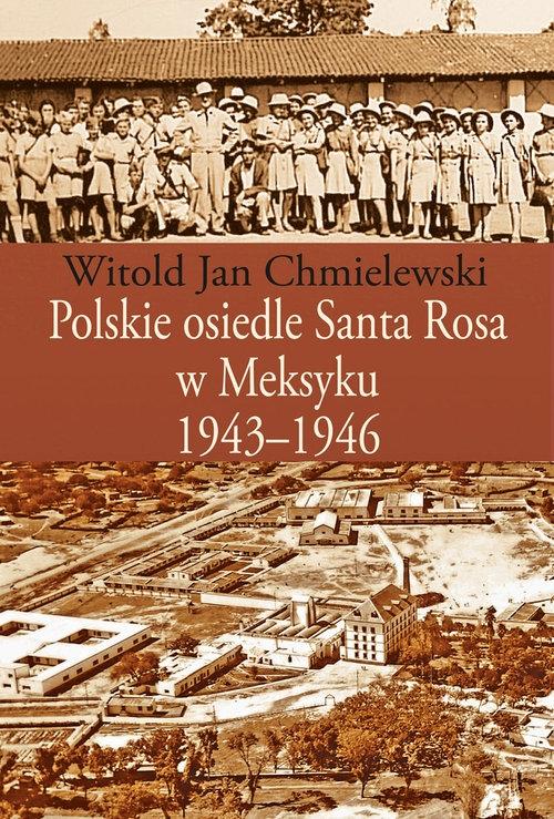 Polskie osiedle Santa Rosa w Meksyku 1943-1946 Chmielewski Witold Jan