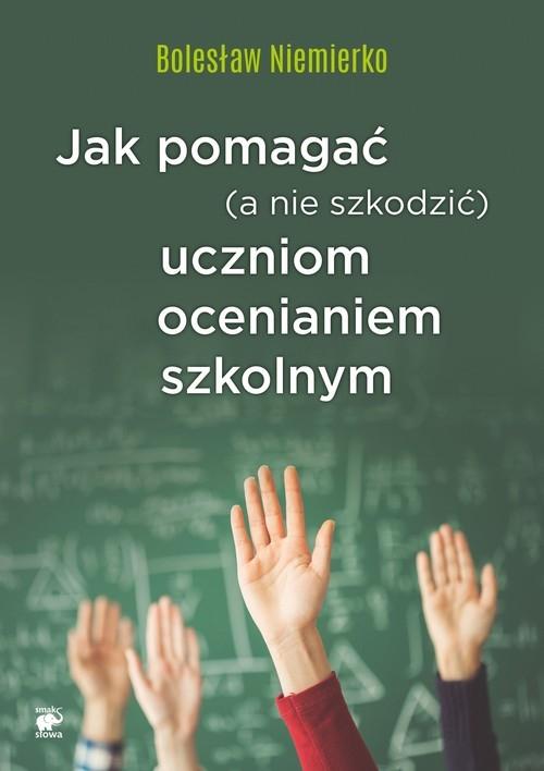 Jak pomagać (a nie szkodzić) uczniom ocenianiem szkolnym Niemierko Bolesław