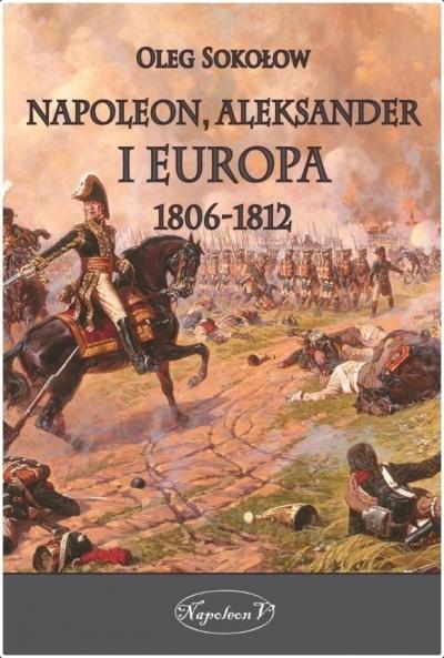 Napoleon, Aleksander i Europa 1806-1812 Oleg Sokołow